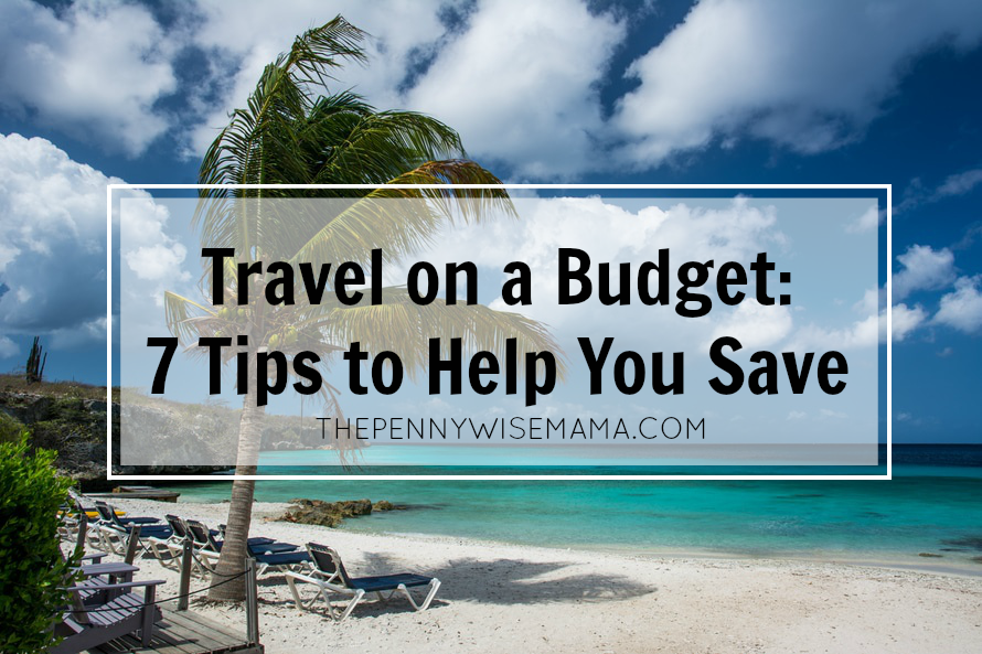 Travel on a Budget: 7 Tips to Help You Save